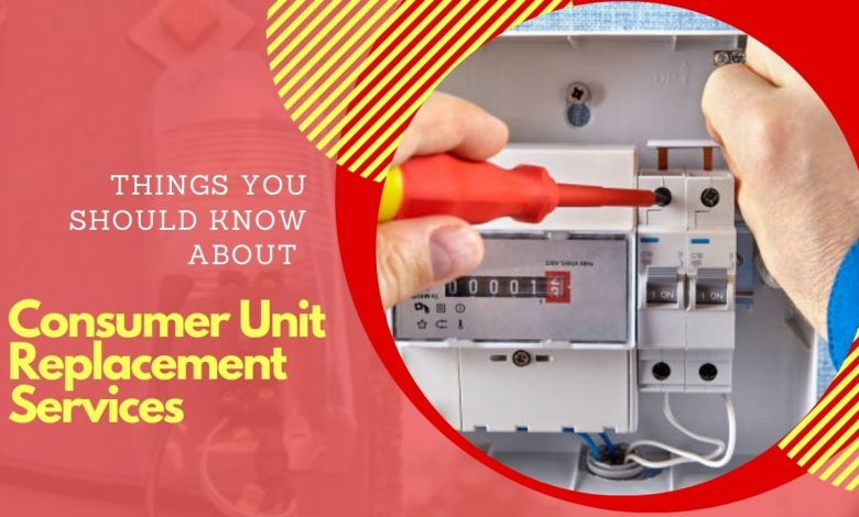 Things You Should Know About Consumer Unit Replacement Services